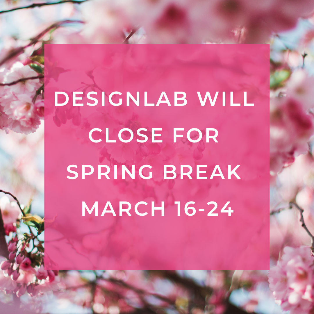 DesignLab will close for spring break March 16th through 24th